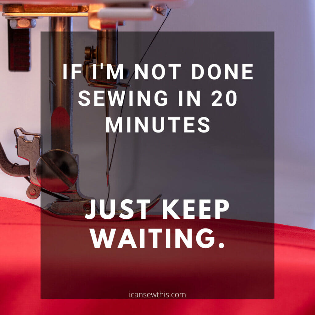 If I'm not done sewing in 20 minutes
